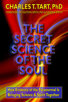 The Secret Science of the Soul: How Evidence of the Paranormal is Bringing Science and Spirit Together by Charles T. Tart